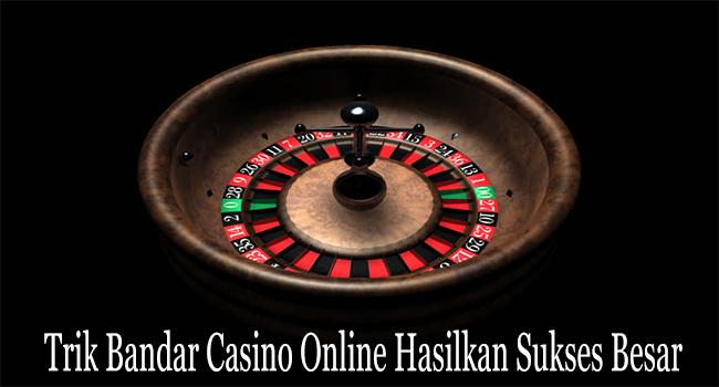 Trik Bandar Casino Online Hasilkan Sukses Besar Untuk Membernya