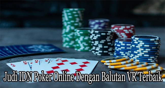 Judi IDN Poker Online Dengan Balutan VR Terbaik